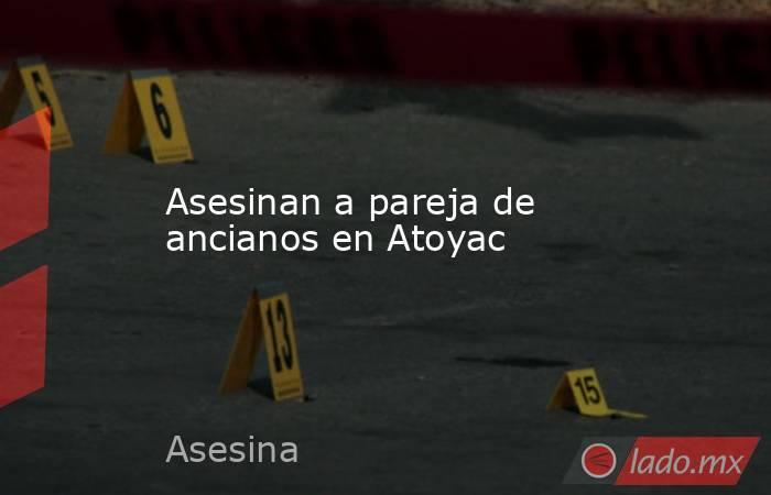 Asesinan a pareja de ancianos en Atoyac. Noticias en tiempo real