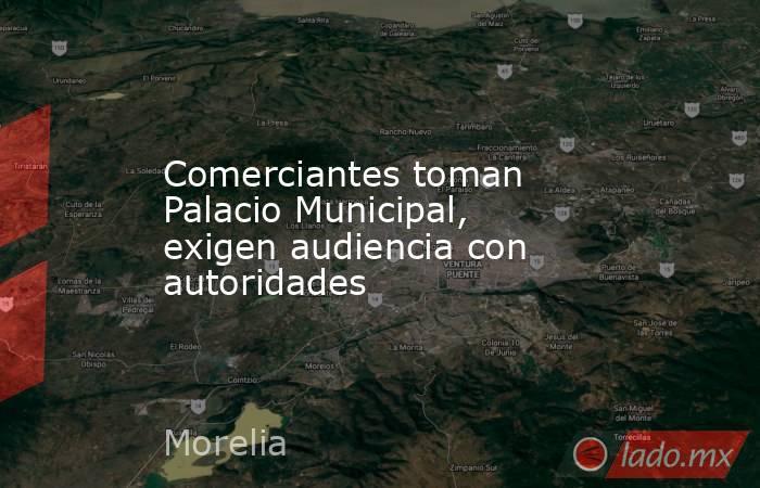 Comerciantes toman Palacio Municipal, exigen audiencia con autoridades. Noticias en tiempo real