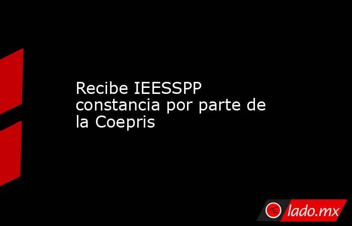 Recibe IEESSPP constancia por parte de la Coepris . Noticias en tiempo real