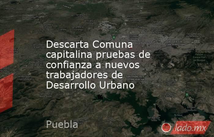 Descarta Comuna capitalina pruebas de confianza a nuevos trabajadores de Desarrollo Urbano. Noticias en tiempo real
