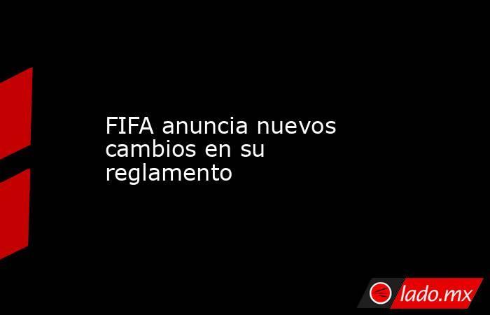 FIFA anuncia nuevos cambios en su reglamento . Noticias en tiempo real