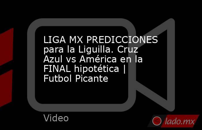 LIGA MX PREDICCIONES para la Liguilla. Cruz Azul vs América en la FINAL hipotética | Futbol Picante. Noticias en tiempo real