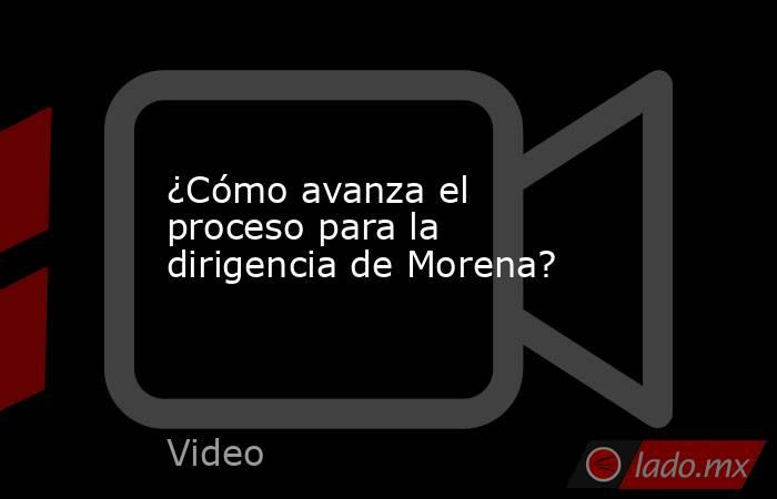 ¿Cómo avanza el proceso para la dirigencia de Morena?. Noticias en tiempo real