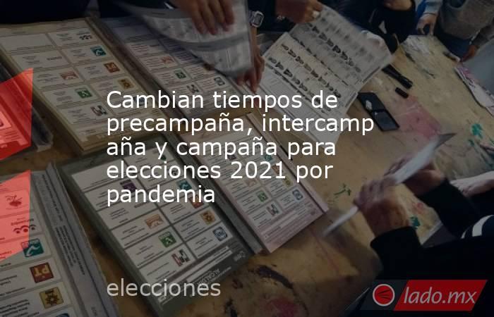 Cambian tiempos de precampaña,intercampañay campaña para elecciones 2021 por pandemia . Noticias en tiempo real