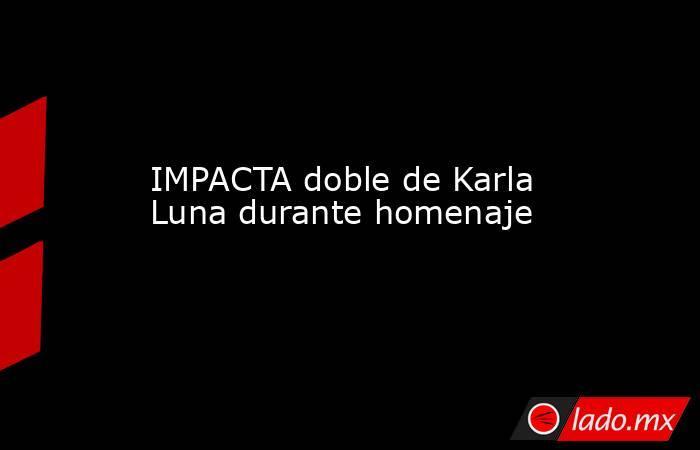 IMPACTA doble de Karla Luna durante homenaje . Noticias en tiempo real