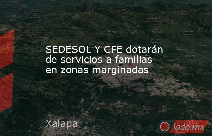 SEDESOL Y CFE dotarán de servicios a familias en zonas marginadas. Noticias en tiempo real