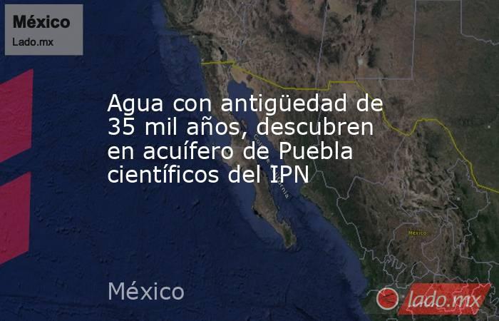 Agua con antigüedad de 35 mil años, descubren en acuífero de Puebla científicos del IPN. Noticias en tiempo real