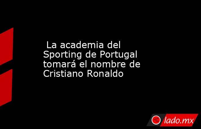 La academia del Sporting de Portugal tomará el nombre de Cristiano Ronaldo. Noticias en tiempo real