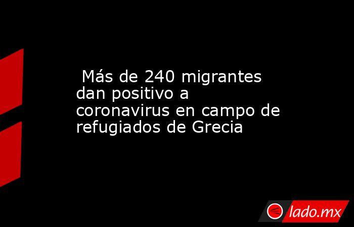 Más de 240 migrantes dan positivo a coronavirus en campo de refugiados de Grecia. Noticias en tiempo real