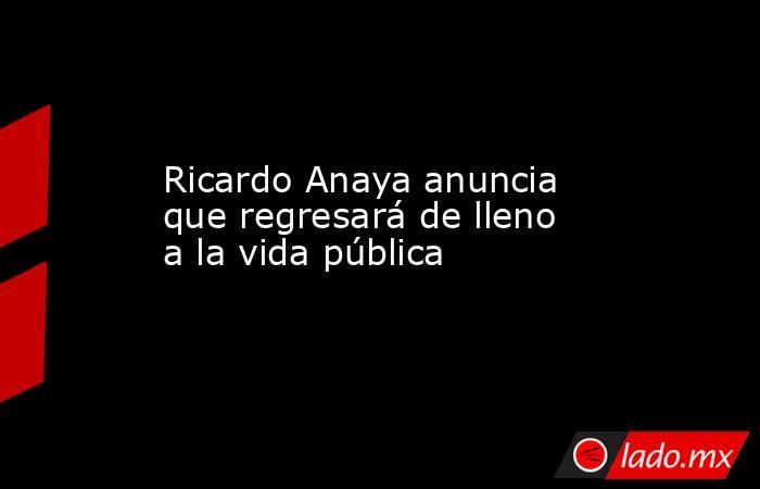Ricardo Anaya anuncia que regresará de lleno a la vida pública. Noticias en tiempo real