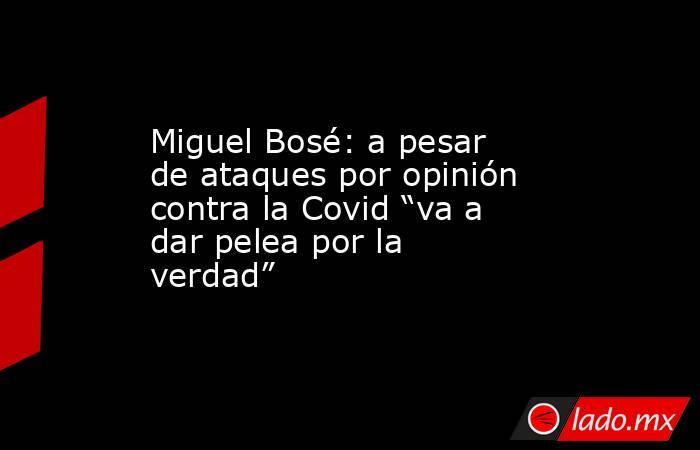 """Miguel Bosé: a pesar de ataques por opinión contra la Covid """"va a dar pelea por la verdad"""". Noticias en tiempo real"""