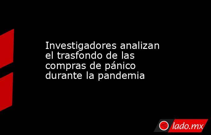 Investigadores analizan el trasfondo de las compras de pánico durante la pandemia. Noticias en tiempo real