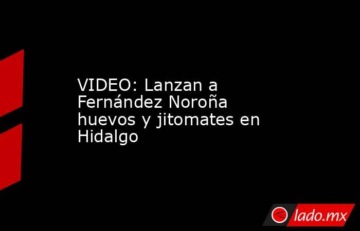 VIDEO: Lanzan a Fernández Noroña huevos y jitomates en Hidalgo. Noticias en tiempo real