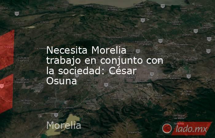 Necesita Morelia trabajo en conjunto con la sociedad: César Osuna. Noticias en tiempo real