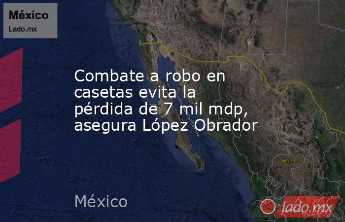 Combate a robo en casetas evita la pérdida de 7 mil mdp, asegura López Obrador. Noticias en tiempo real