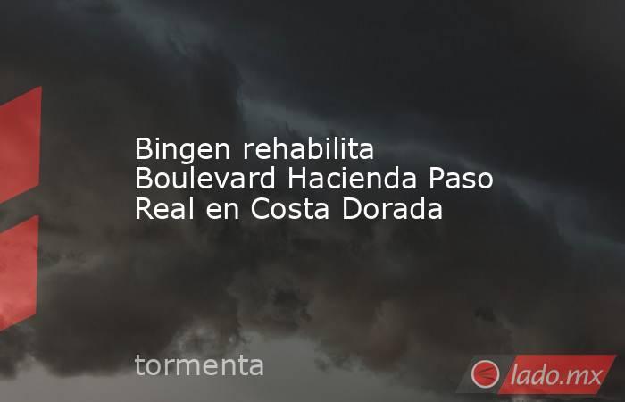 Bingen rehabilita Boulevard Hacienda Paso Real en Costa Dorada. Noticias en tiempo real