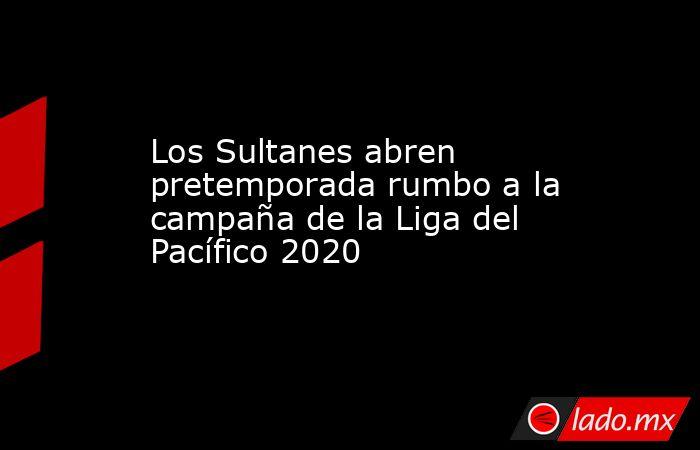 Los Sultanes abren pretemporada rumbo a la campaña de la Liga del Pacífico 2020 . Noticias en tiempo real