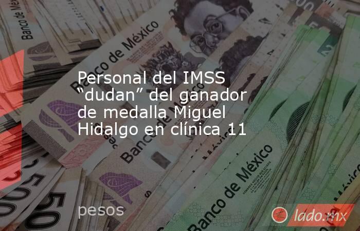 """Personal del IMSS """"dudan"""" del ganador de medalla Miguel Hidalgo en clínica 11. Noticias en tiempo real"""