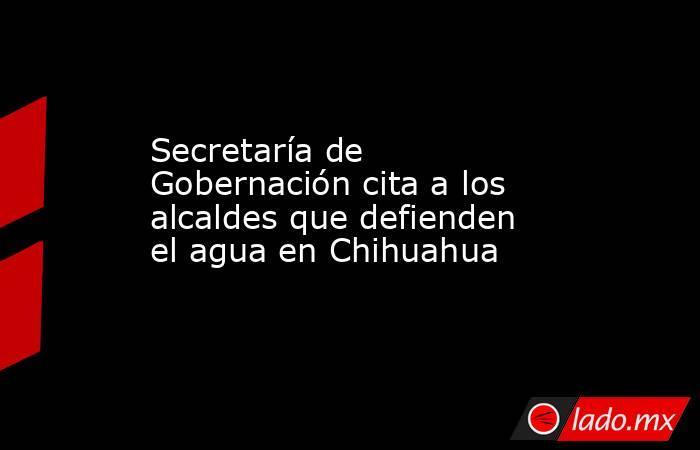 Secretaría de Gobernación cita a los alcaldes que defienden el agua en Chihuahua . Noticias en tiempo real