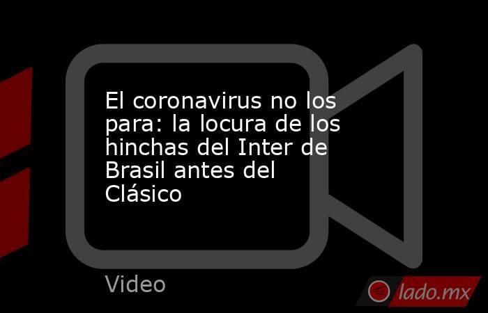 El coronavirus no los para: la locura de los hinchas del Inter de Brasil antes del Clásico. Noticias en tiempo real