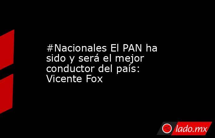 #Nacionales El PAN ha sido y será el mejor conductor del país: Vicente Fox. Noticias en tiempo real