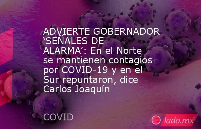 ADVIERTE GOBERNADOR 'SEÑALES DE ALARMA': En el Norte se mantienen contagios por COVID-19 y en el Sur repuntaron, dice Carlos Joaquín. Noticias en tiempo real