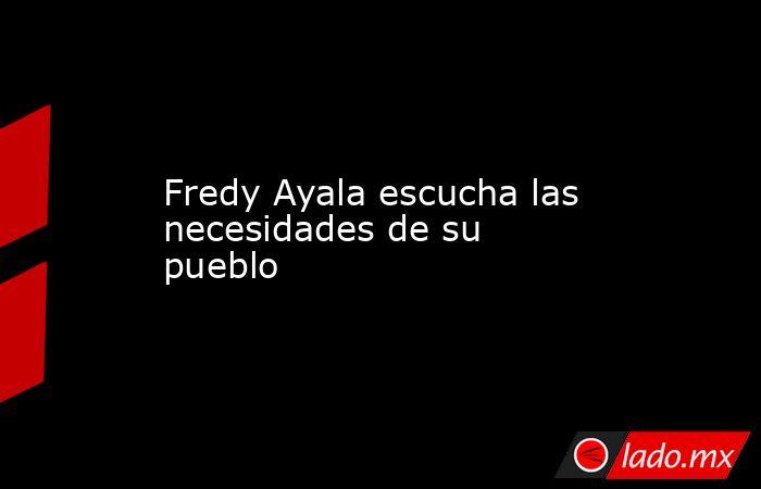 Fredy Ayala escucha las necesidades de su pueblo. Noticias en tiempo real
