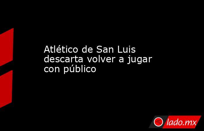 Atlético de San Luis descarta volver a jugar con público. Noticias en tiempo real