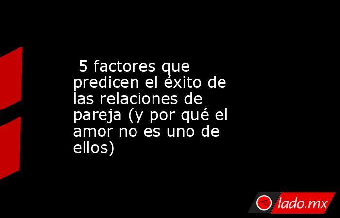 5 factores que predicen el éxito de las relaciones de pareja (y por qué el amor no es uno de ellos). Noticias en tiempo real