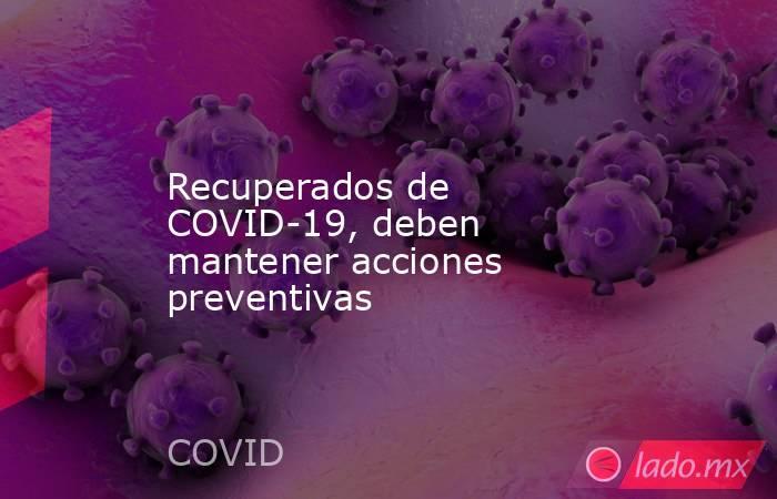 Recuperados de COVID-19, deben mantener acciones preventivas. Noticias en tiempo real