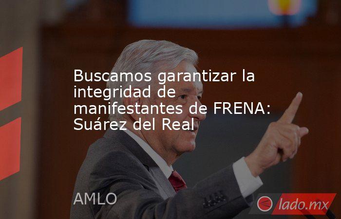 Buscamos garantizar la integridad de manifestantes de FRENA: Suárez del Real. Noticias en tiempo real