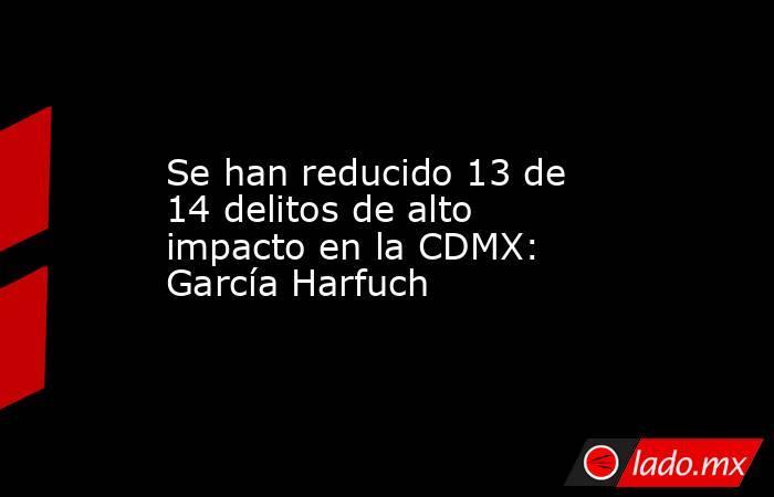 Se han reducido 13 de 14 delitos de alto impacto en la CDMX: García Harfuch. Noticias en tiempo real