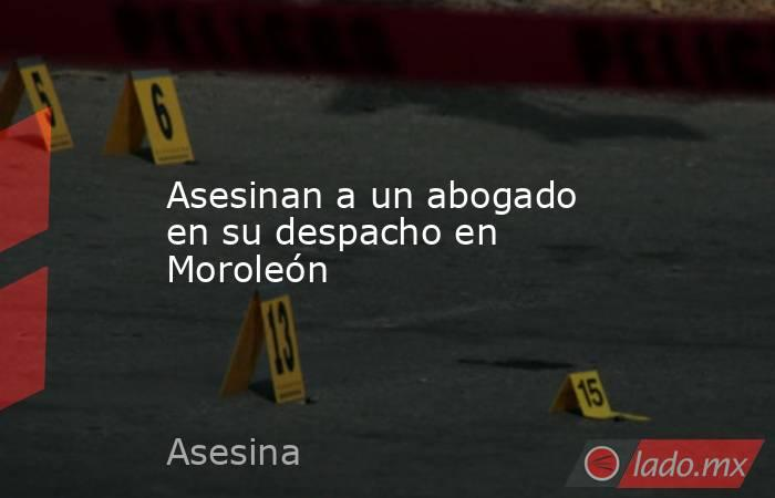 Asesinan a un abogado en su despacho en Moroleón. Noticias en tiempo real