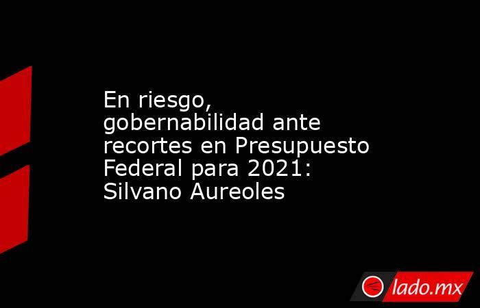 En riesgo, gobernabilidad ante recortes en Presupuesto Federal para 2021: Silvano Aureoles. Noticias en tiempo real
