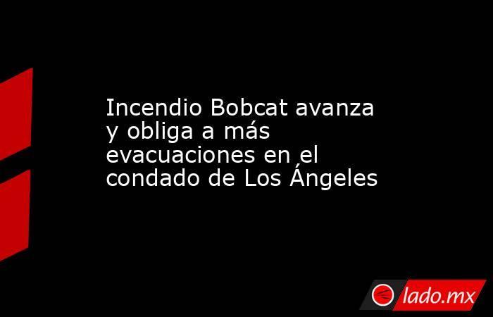 Incendio Bobcat avanza y obliga a más evacuaciones en el condado de Los Ángeles. Noticias en tiempo real