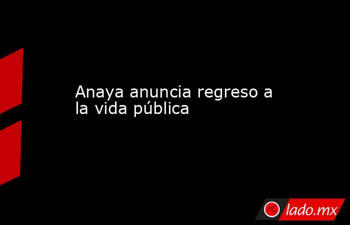 Anaya anuncia regreso a la vida pública. Noticias en tiempo real