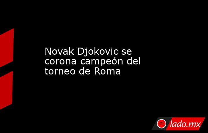 Novak Djokovic se corona campeón del torneo de Roma . Noticias en tiempo real