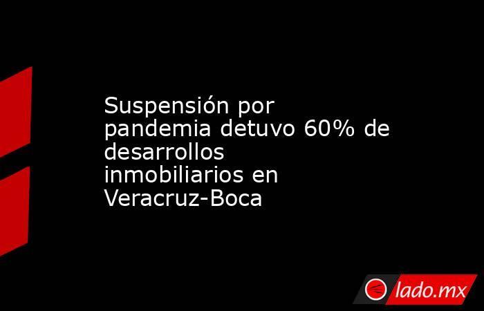 Suspensión por pandemia detuvo 60% de desarrollos inmobiliarios en Veracruz-Boca. Noticias en tiempo real
