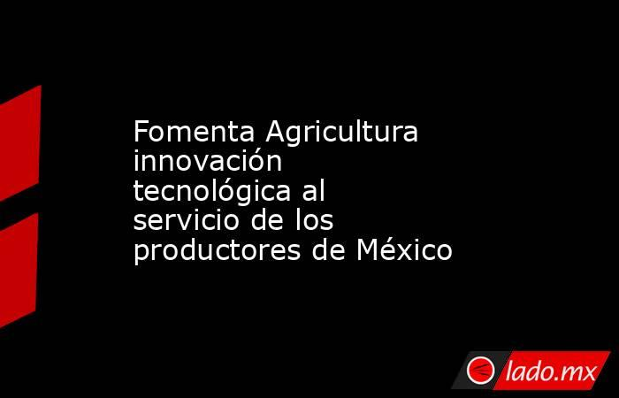 Fomenta Agricultura innovación tecnológica al servicio de los productores de México. Noticias en tiempo real