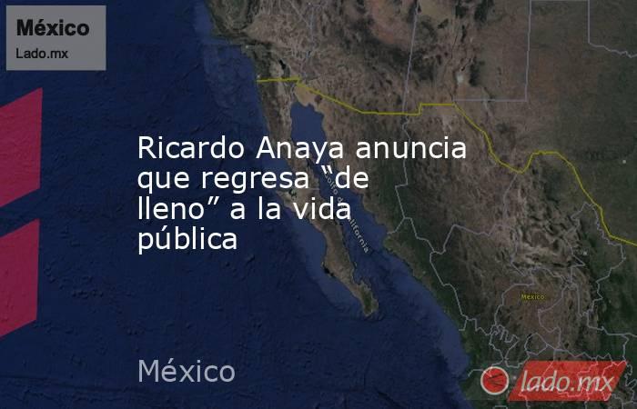 """Ricardo Anaya anuncia que regresa """"de lleno"""" a la vida pública. Noticias en tiempo real"""