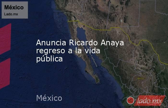 Anuncia Ricardo Anaya regreso a la vida pública. Noticias en tiempo real