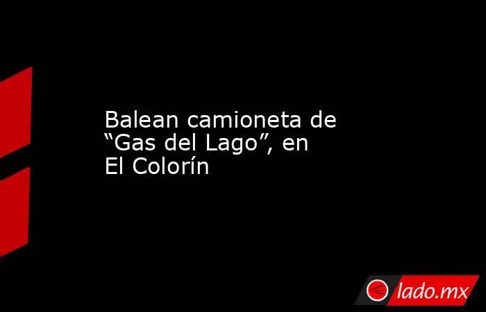 """Balean camioneta de """"Gas del Lago"""", en El Colorín. Noticias en tiempo real"""
