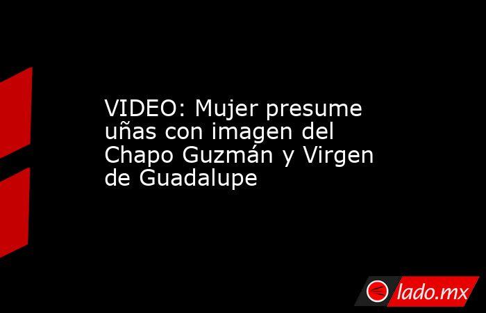 VIDEO: Mujer presume uñas con imagen del Chapo Guzmán y Virgen de Guadalupe. Noticias en tiempo real