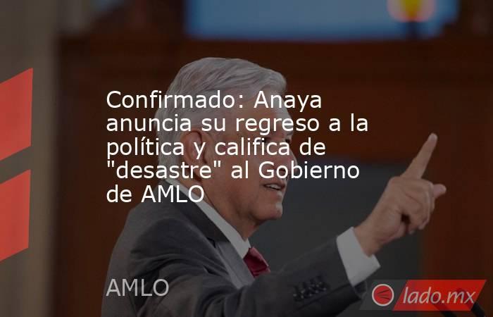 Confirmado: Anaya anuncia su regreso a la política y califica de