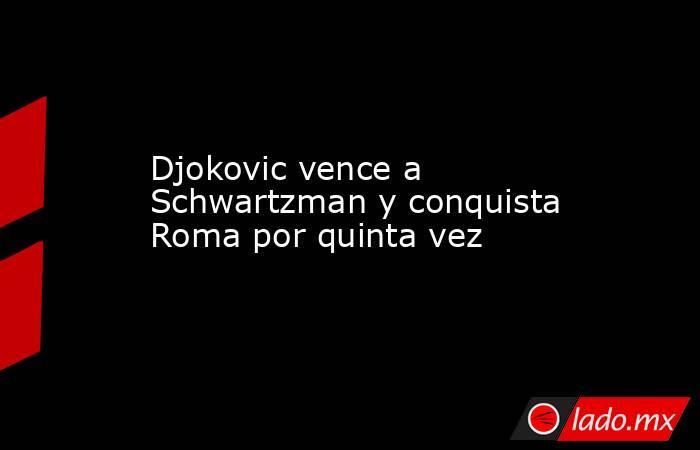 Djokovic vence a Schwartzman y conquista Roma por quinta vez. Noticias en tiempo real