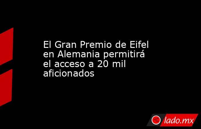El Gran Premio de Eifel en Alemania permitirá el acceso a 20 mil aficionados. Noticias en tiempo real