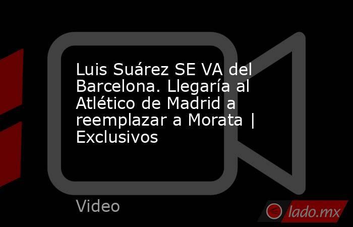 Luis Suárez SE VA del Barcelona. Llegaría al Atlético de Madrid a reemplazar a Morata | Exclusivos. Noticias en tiempo real
