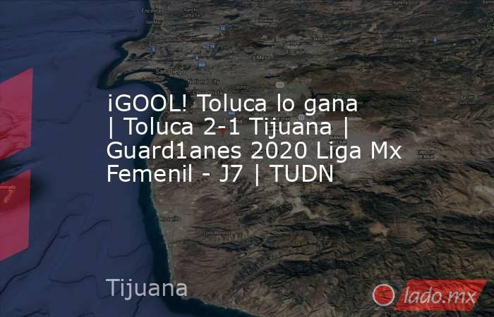 ¡GOOL! Toluca lo gana   Toluca 2-1 Tijuana   Guard1anes 2020 Liga Mx Femenil - J7   TUDN. Noticias en tiempo real
