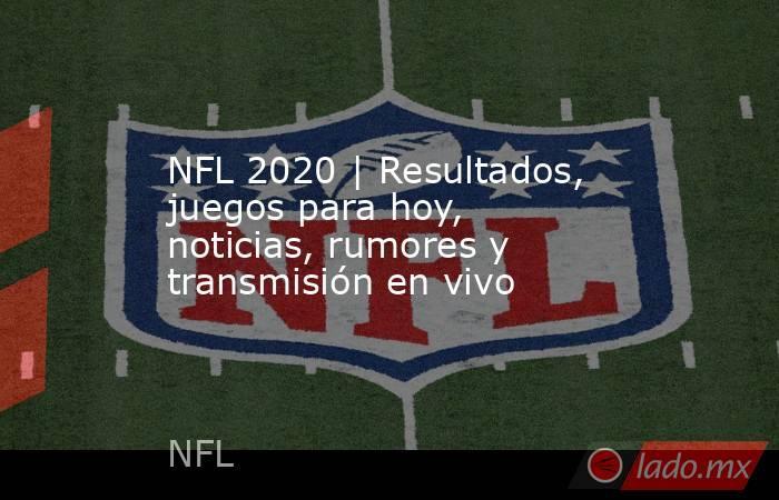 NFL 2020   Resultados, juegos para hoy, noticias, rumores y transmisión en vivo. Noticias en tiempo real
