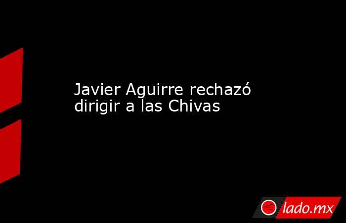 Javier Aguirre rechazó dirigir a las Chivas. Noticias en tiempo real